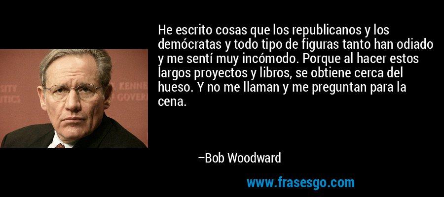 He escrito cosas que los republicanos y los demócratas y todo tipo de figuras tanto han odiado y me sentí muy incómodo. Porque al hacer estos largos proyectos y libros, se obtiene cerca del hueso. Y no me llaman y me preguntan para la cena. – Bob Woodward