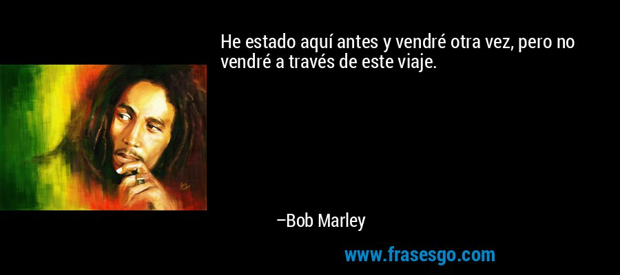 He estado aquí antes y vendré otra vez, pero no vendré a través de este viaje. – Bob Marley