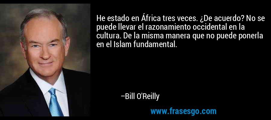 He estado en África tres veces. ¿De acuerdo? No se puede llevar el razonamiento occidental en la cultura. De la misma manera que no puede ponerla en el Islam fundamental. – Bill O'Reilly
