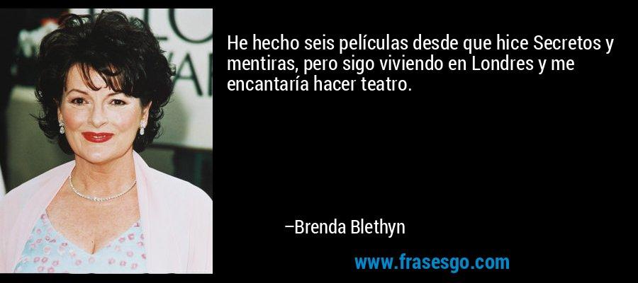 He hecho seis películas desde que hice Secretos y mentiras, pero sigo viviendo en Londres y me encantaría hacer teatro. – Brenda Blethyn