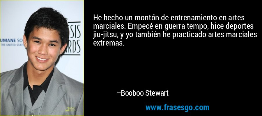 He hecho un montón de entrenamiento en artes marciales. Empecé en guerra tempo, hice deportes jiu-jitsu, y yo también he practicado artes marciales extremas. – Booboo Stewart