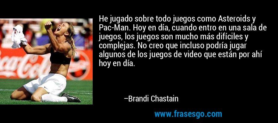He jugado sobre todo juegos como Asteroids y Pac-Man. Hoy en día, cuando entro en una sala de juegos, los juegos son mucho más difíciles y complejas. No creo que incluso podría jugar algunos de los juegos de video que están por ahí hoy en día. – Brandi Chastain