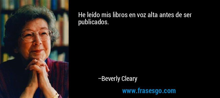 He leído mis libros en voz alta antes de ser publicados. – Beverly Cleary