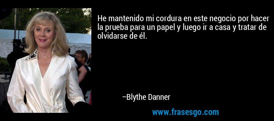 He mantenido mi cordura en este negocio por hacer la prueba para un papel y luego ir a casa y tratar de olvidarse de él. – Blythe Danner