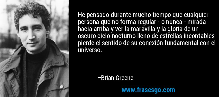 He pensado durante mucho tiempo que cualquier persona que no forma regular - o nunca - mirada hacia arriba y ver la maravilla y la gloria de un oscuro cielo nocturno lleno de estrellas incontables pierde el sentido de su conexión fundamental con el universo. – Brian Greene