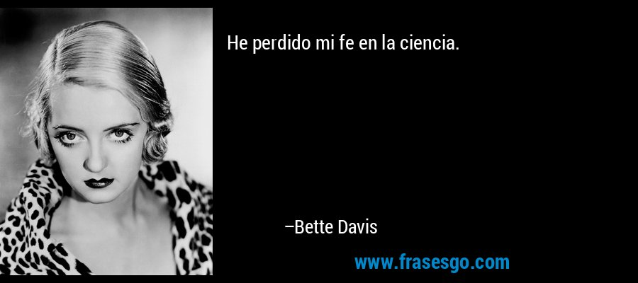 He perdido mi fe en la ciencia. – Bette Davis
