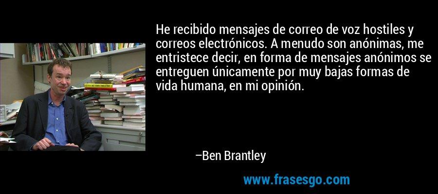 He recibido mensajes de correo de voz hostiles y correos electrónicos. A menudo son anónimas, me entristece decir, en forma de mensajes anónimos se entreguen únicamente por muy bajas formas de vida humana, en mi opinión. – Ben Brantley