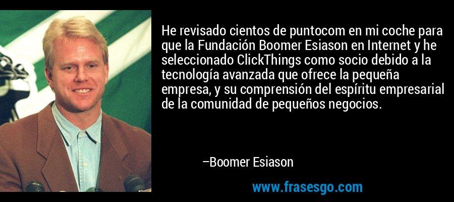 He revisado cientos de puntocom en mi coche para que la Fundación Boomer Esiason en Internet y he seleccionado ClickThings como socio debido a la tecnología avanzada que ofrece la pequeña empresa, y su comprensión del espíritu empresarial de la comunidad de pequeños negocios. – Boomer Esiason