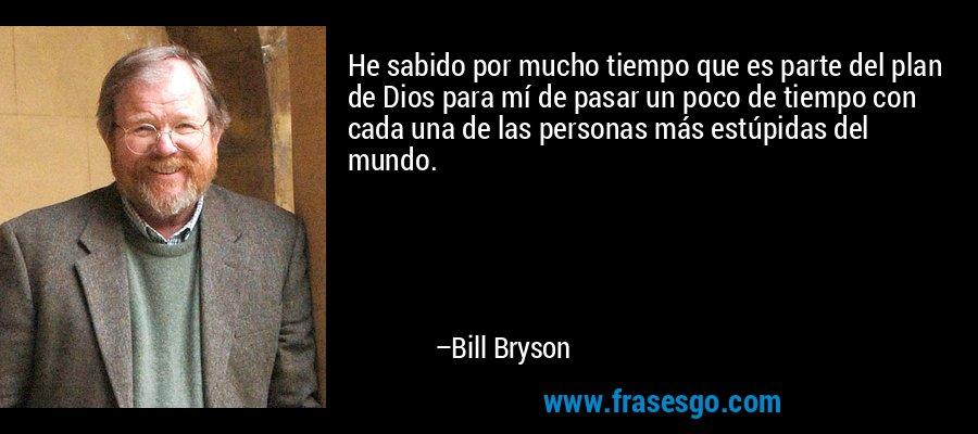 He sabido por mucho tiempo que es parte del plan de Dios para mí de pasar un poco de tiempo con cada una de las personas más estúpidas del mundo. – Bill Bryson