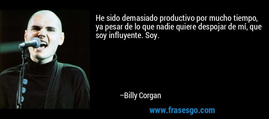 He sido demasiado productivo por mucho tiempo, ya pesar de lo que nadie quiere despojar de mí, que soy influyente. Soy. – Billy Corgan
