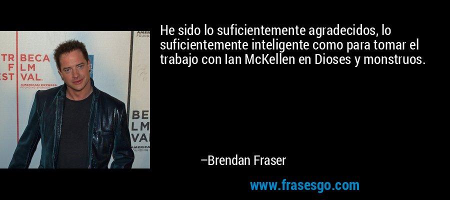 He sido lo suficientemente agradecidos, lo suficientemente inteligente como para tomar el trabajo con Ian McKellen en Dioses y monstruos. – Brendan Fraser