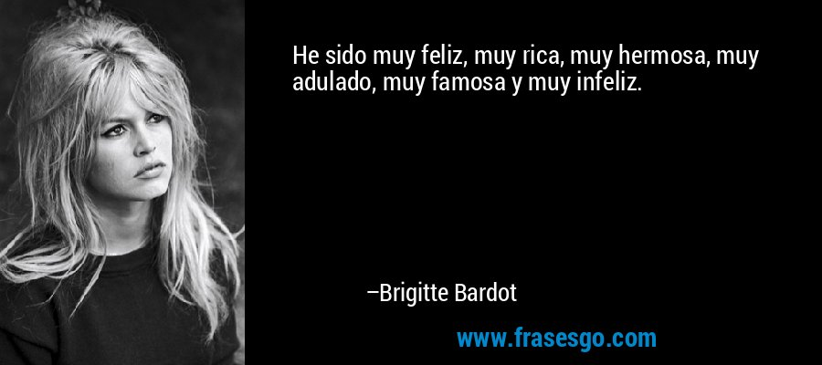 He sido muy feliz, muy rica, muy hermosa, muy adulado, muy famosa y muy infeliz. – Brigitte Bardot