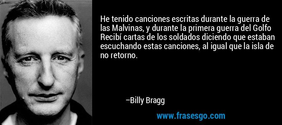 He tenido canciones escritas durante la guerra de las Malvinas, y durante la primera guerra del Golfo Recibí cartas de los soldados diciendo que estaban escuchando estas canciones, al igual que la isla de no retorno. – Billy Bragg