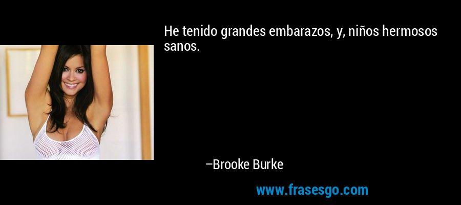 He tenido grandes embarazos, y, niños hermosos sanos. – Brooke Burke