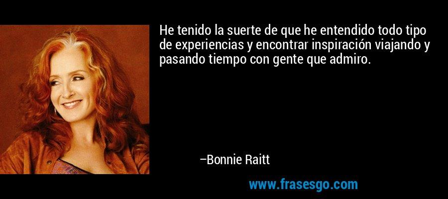 He tenido la suerte de que he entendido todo tipo de experiencias y encontrar inspiración viajando y pasando tiempo con gente que admiro. – Bonnie Raitt