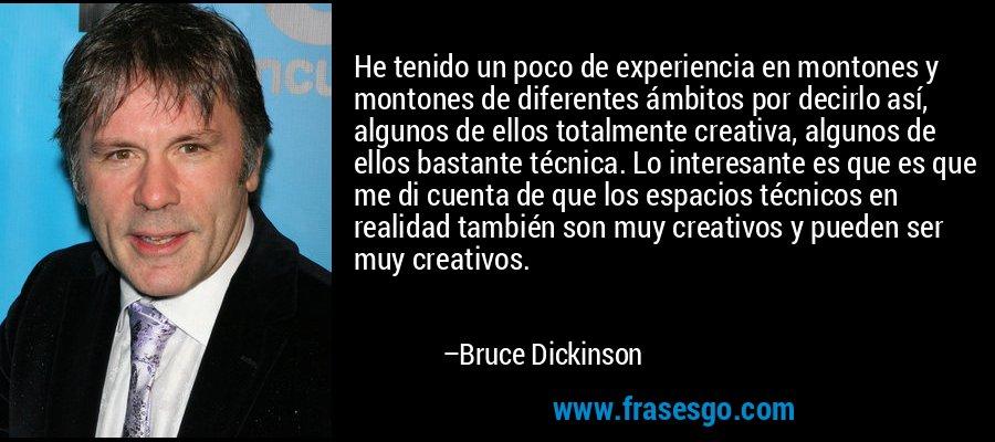 He tenido un poco de experiencia en montones y montones de diferentes ámbitos por decirlo así, algunos de ellos totalmente creativa, algunos de ellos bastante técnica. Lo interesante es que es que me di cuenta de que los espacios técnicos en realidad también son muy creativos y pueden ser muy creativos. – Bruce Dickinson
