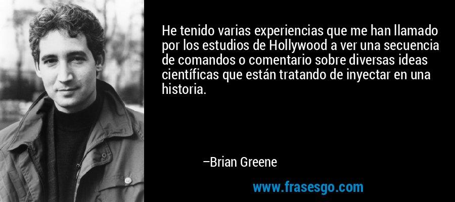 He tenido varias experiencias que me han llamado por los estudios de Hollywood a ver una secuencia de comandos o comentario sobre diversas ideas científicas que están tratando de inyectar en una historia. – Brian Greene