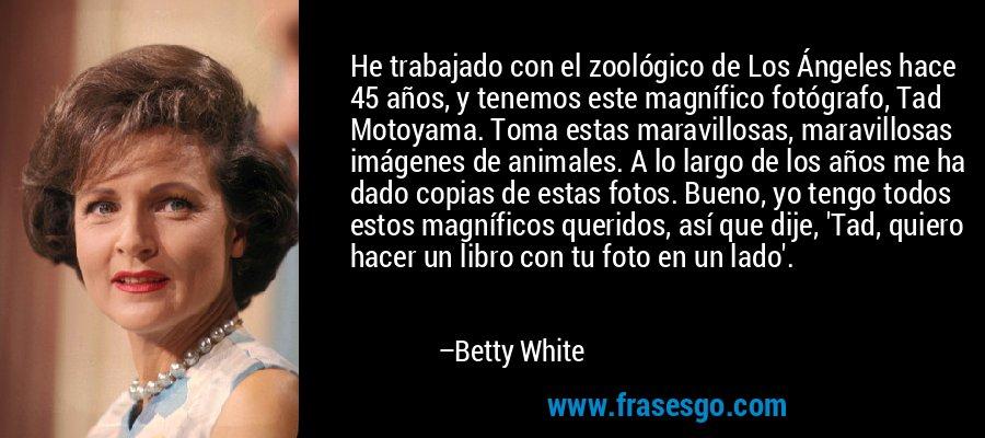 He trabajado con el zoológico de Los Ángeles hace 45 años, y tenemos este magnífico fotógrafo, Tad Motoyama. Toma estas maravillosas, maravillosas imágenes de animales. A lo largo de los años me ha dado copias de estas fotos. Bueno, yo tengo todos estos magníficos queridos, así que dije, 'Tad, quiero hacer un libro con tu foto en un lado'. – Betty White
