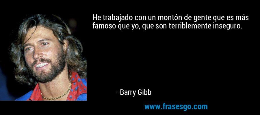 He trabajado con un montón de gente que es más famoso que yo, que son terriblemente inseguro. – Barry Gibb