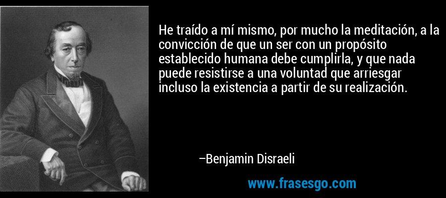 He traído a mí mismo, por mucho la meditación, a la convicción de que un ser con un propósito establecido humana debe cumplirla, y que nada puede resistirse a una voluntad que arriesgar incluso la existencia a partir de su realización. – Benjamin Disraeli