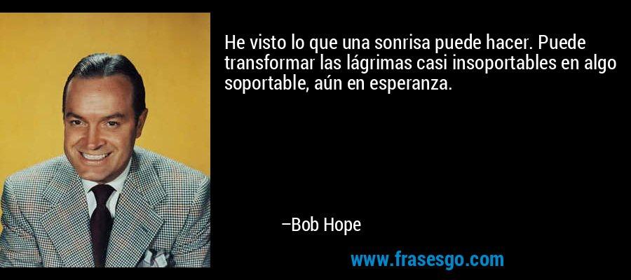 He visto lo que una sonrisa puede hacer. Puede transformar las lágrimas casi insoportables en algo soportable, aún en esperanza. – Bob Hope