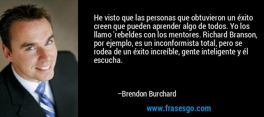 He visto que las personas que obtuvieron un éxito creen que pueden aprender algo de todos. Yo los llamo 'rebeldes con los mentores. Richard Branson, por ejemplo, es un inconformista total, pero se rodea de un éxito increíble, gente inteligente y él escucha. – Brendon Burchard