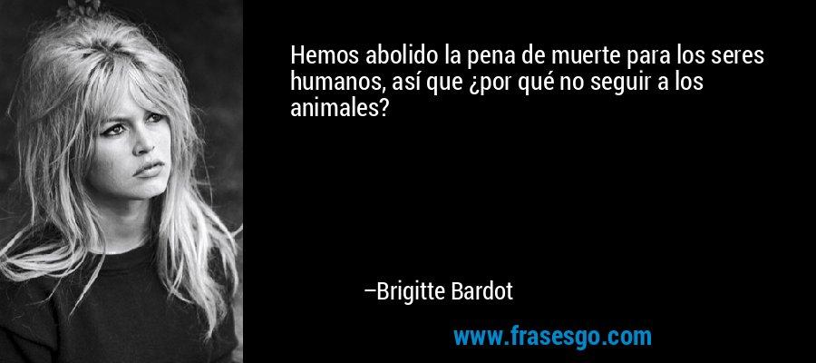 Hemos abolido la pena de muerte para los seres humanos, así que ¿por qué no seguir a los animales? – Brigitte Bardot