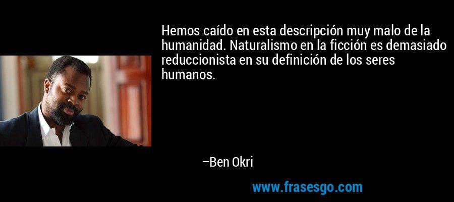 Hemos caído en esta descripción muy malo de la humanidad. Naturalismo en la ficción es demasiado reduccionista en su definición de los seres humanos. – Ben Okri