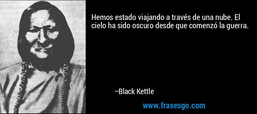 Hemos estado viajando a través de una nube. El cielo ha sido oscuro desde que comenzó la guerra. – Black Kettle