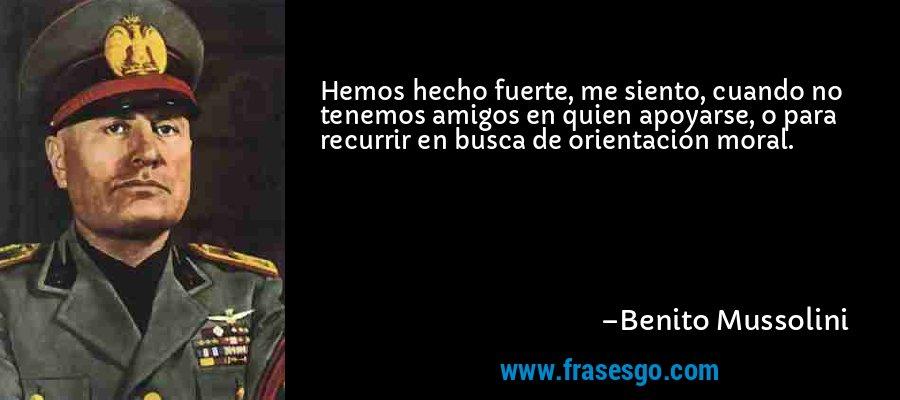 Hemos hecho fuerte, me siento, cuando no tenemos amigos en quien apoyarse, o para recurrir en busca de orientación moral. – Benito Mussolini