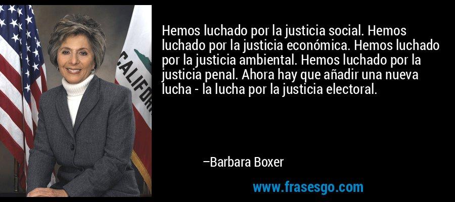 Hemos luchado por la justicia social. Hemos luchado por la justicia económica. Hemos luchado por la justicia ambiental. Hemos luchado por la justicia penal. Ahora hay que añadir una nueva lucha - la lucha por la justicia electoral. – Barbara Boxer