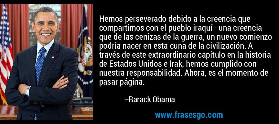 Hemos perseverado debido a la creencia que compartimos con el pueblo iraquí - una creencia que de las cenizas de la guerra, un nuevo comienzo podría nacer en esta cuna de la civilización. A través de este extraordinario capítulo en la historia de Estados Unidos e Irak, hemos cumplido con nuestra responsabilidad. Ahora, es el momento de pasar página. – Barack Obama