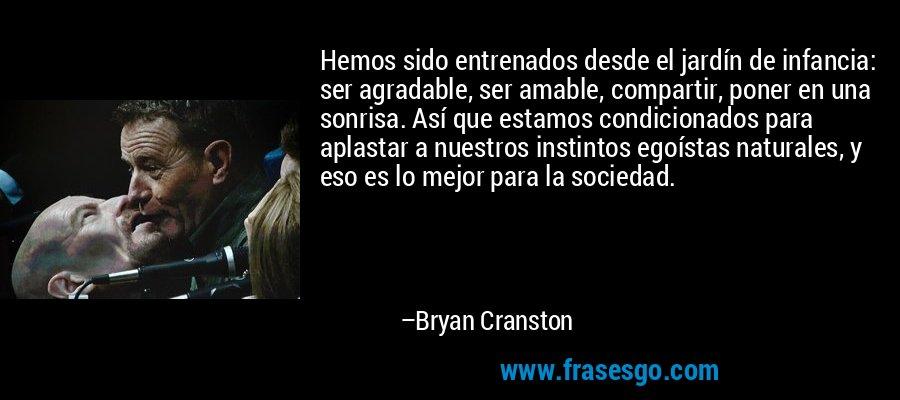 Hemos sido entrenados desde el jardín de infancia: ser agradable, ser amable, compartir, poner en una sonrisa. Así que estamos condicionados para aplastar a nuestros instintos egoístas naturales, y eso es lo mejor para la sociedad. – Bryan Cranston