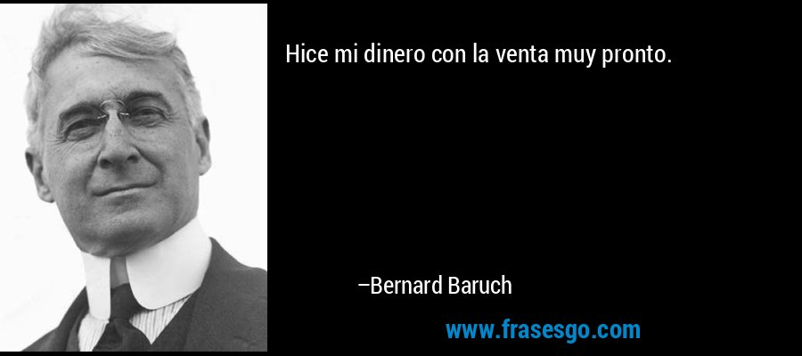 Hice mi dinero con la venta muy pronto. – Bernard Baruch
