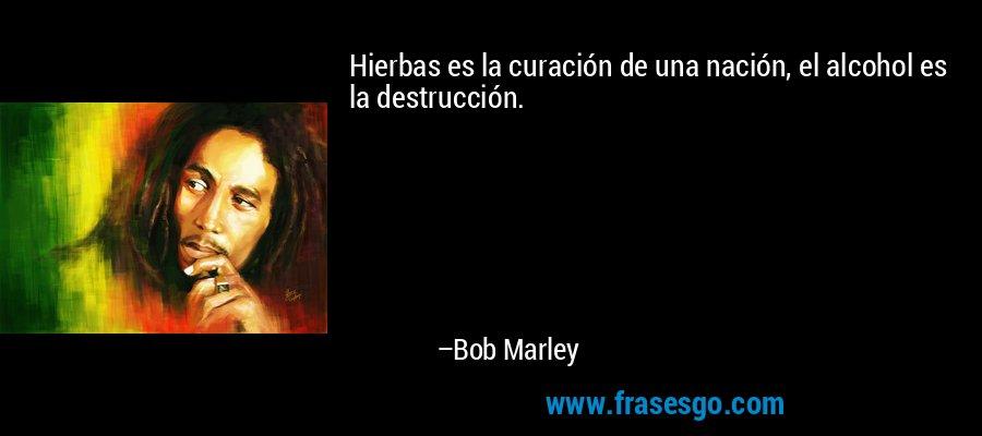 Hierbas es la curación de una nación, el alcohol es la destrucción. – Bob Marley