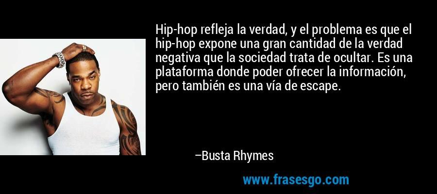 Hip-hop refleja la verdad, y el problema es que el hip-hop expone una gran cantidad de la verdad negativa que la sociedad trata de ocultar. Es una plataforma donde poder ofrecer la información, pero también es una vía de escape. – Busta Rhymes