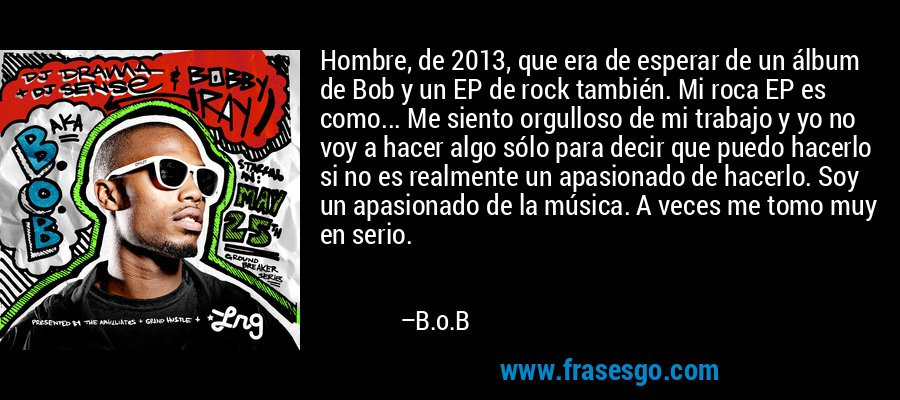 Hombre, de 2013, que era de esperar de un álbum de Bob y un EP de rock también. Mi roca EP es como... Me siento orgulloso de mi trabajo y yo no voy a hacer algo sólo para decir que puedo hacerlo si no es realmente un apasionado de hacerlo. Soy un apasionado de la música. A veces me tomo muy en serio. – B.o.B