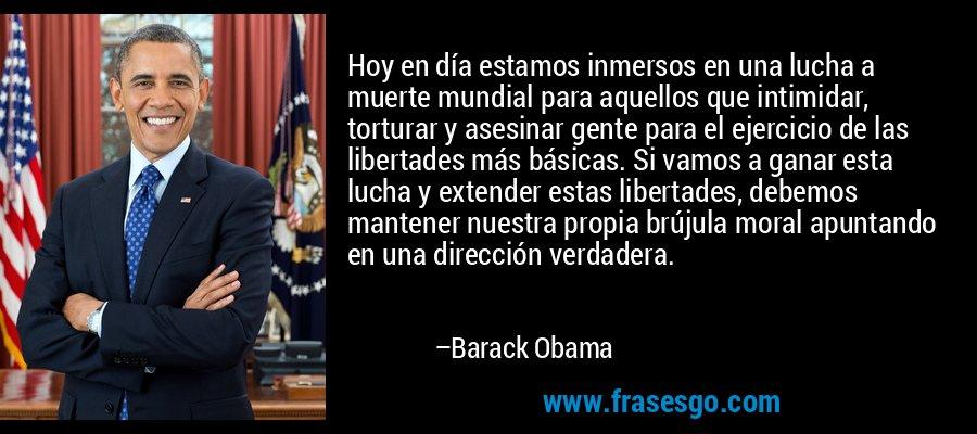 Hoy en día estamos inmersos en una lucha a muerte mundial para aquellos que intimidar, torturar y asesinar gente para el ejercicio de las libertades más básicas. Si vamos a ganar esta lucha y extender estas libertades, debemos mantener nuestra propia brújula moral apuntando en una dirección verdadera. – Barack Obama