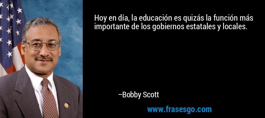 Hoy en día, la educación es quizás la función más importante de los gobiernos estatales y locales. – Bobby Scott