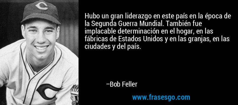 Hubo un gran liderazgo en este país en la época de la Segunda Guerra Mundial. También fue implacable determinación en el hogar, en las fábricas de Estados Unidos y en las granjas, en las ciudades y del país. – Bob Feller