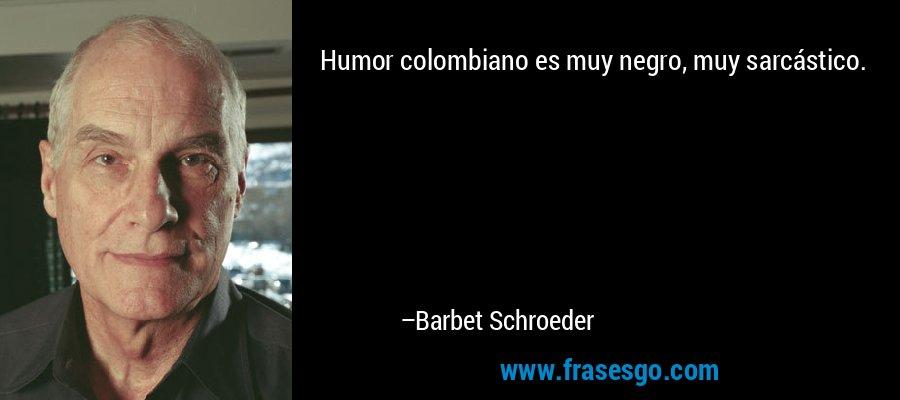 Humor colombiano es muy negro, muy sarcástico. – Barbet Schroeder