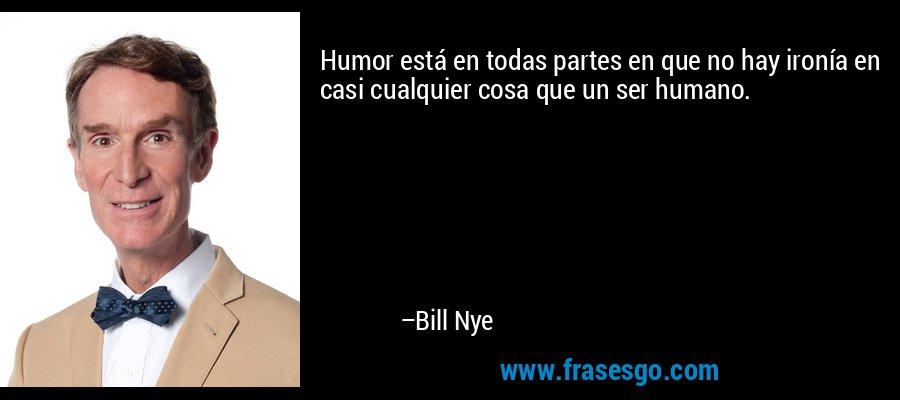 Humor está en todas partes en que no hay ironía en casi cualquier cosa que un ser humano. – Bill Nye