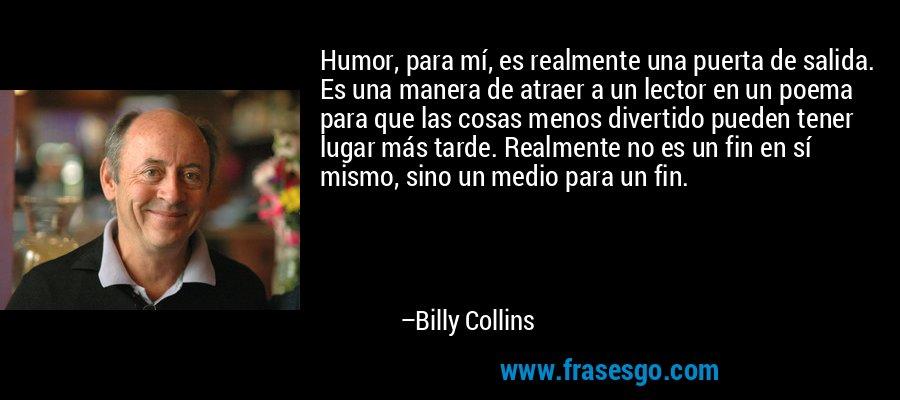 Humor, para mí, es realmente una puerta de salida. Es una manera de atraer a un lector en un poema para que las cosas menos divertido pueden tener lugar más tarde. Realmente no es un fin en sí mismo, sino un medio para un fin. – Billy Collins
