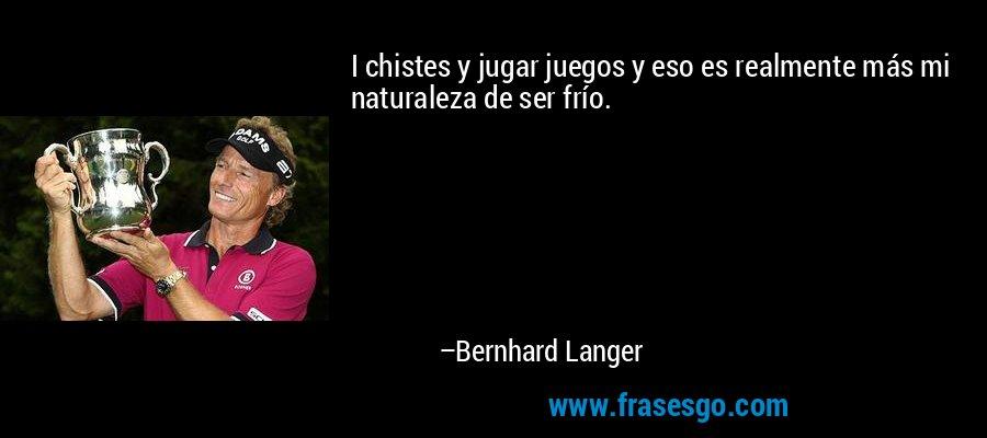I chistes y jugar juegos y eso es realmente más mi naturaleza de ser frío. – Bernhard Langer
