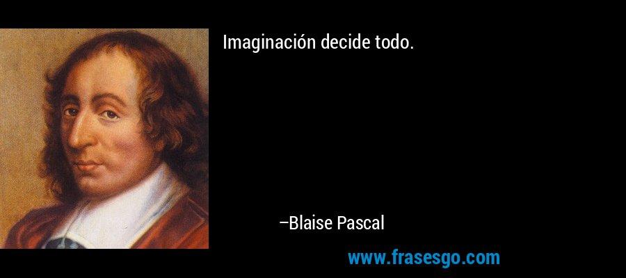 Imaginación decide todo. – Blaise Pascal