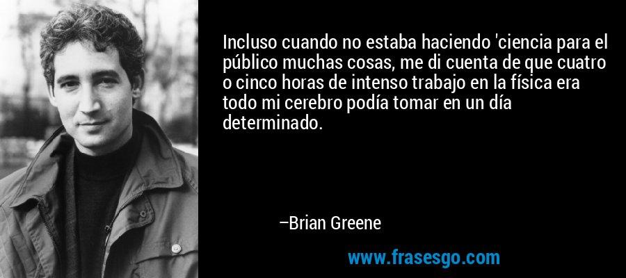 Incluso cuando no estaba haciendo 'ciencia para el público muchas cosas, me di cuenta de que cuatro o cinco horas de intenso trabajo en la física era todo mi cerebro podía tomar en un día determinado. – Brian Greene
