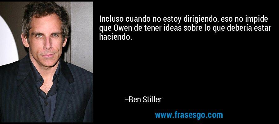Incluso cuando no estoy dirigiendo, eso no impide que Owen de tener ideas sobre lo que debería estar haciendo. – Ben Stiller