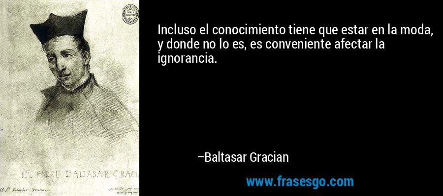 Incluso el conocimiento tiene que estar en la moda, y donde no lo es, es conveniente afectar la ignorancia. – Baltasar Gracian