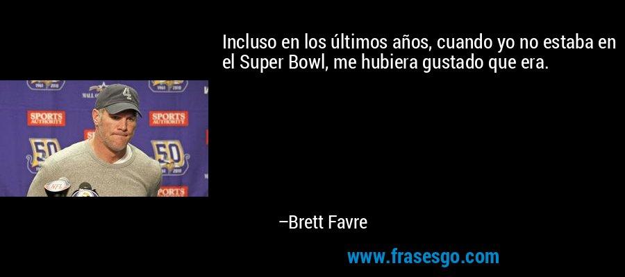 Incluso en los últimos años, cuando yo no estaba en el Super Bowl, me hubiera gustado que era. – Brett Favre