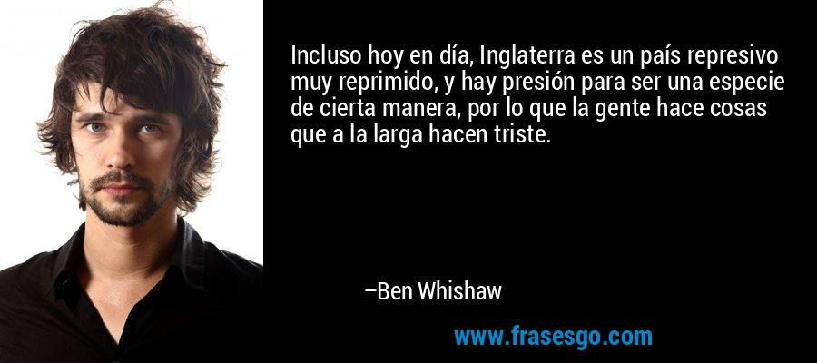 Incluso hoy en día, Inglaterra es un país represivo muy reprimido, y hay presión para ser una especie de cierta manera, por lo que la gente hace cosas que a la larga hacen triste. – Ben Whishaw